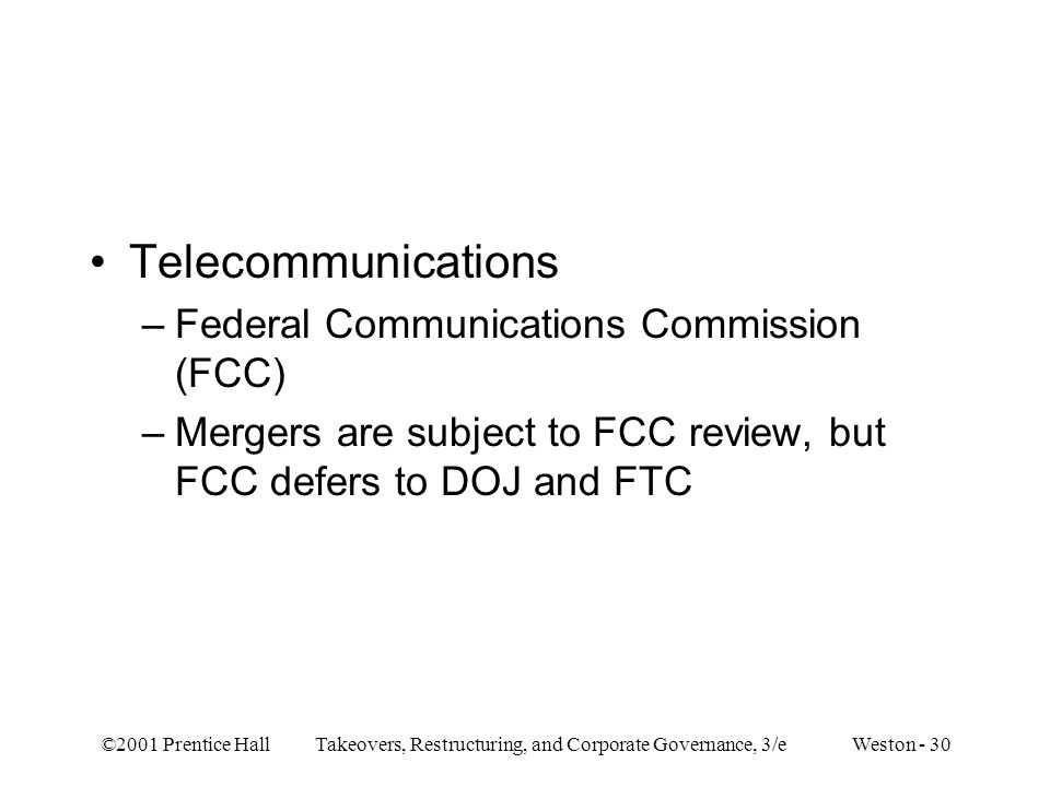 ©2001 Prentice Hall Takeovers, Restructuring, and Corporate Governance, 3/e Weston - 30 Telecommunications –Federal Communications Commission (FCC) –Mergers are subject to FCC review, but FCC defers to DOJ and FTC