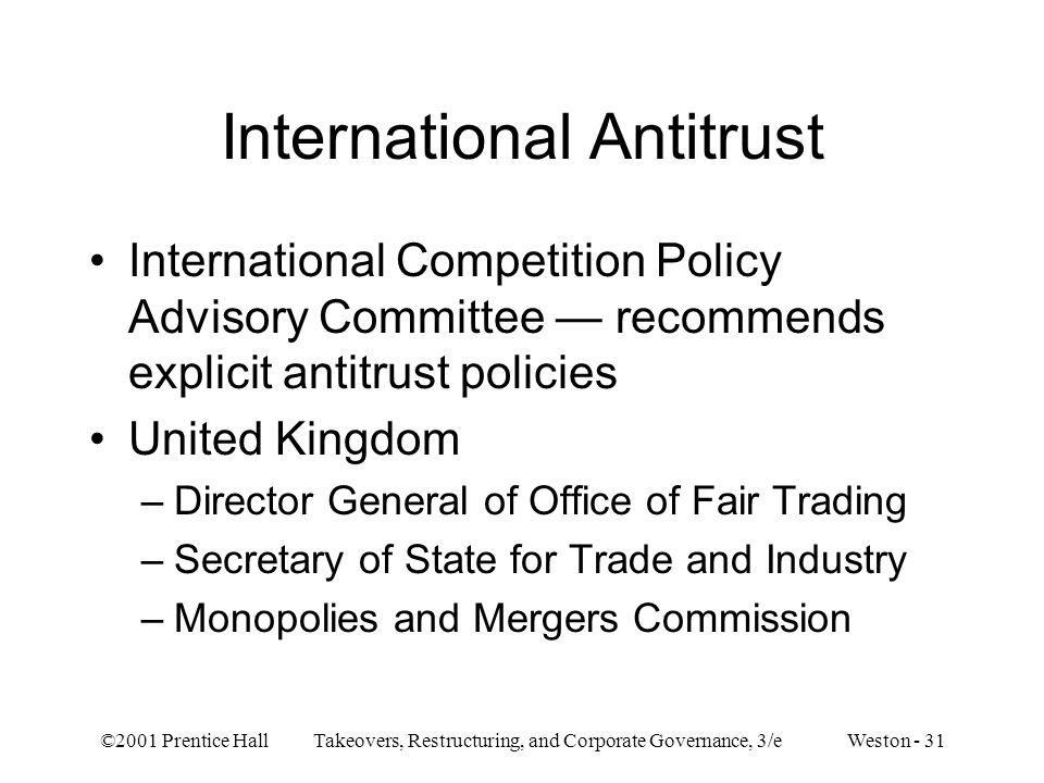 ©2001 Prentice Hall Takeovers, Restructuring, and Corporate Governance, 3/e Weston - 31 International Antitrust International Competition Policy Advisory Committee recommends explicit antitrust policies United Kingdom –Director General of Office of Fair Trading –Secretary of State for Trade and Industry –Monopolies and Mergers Commission