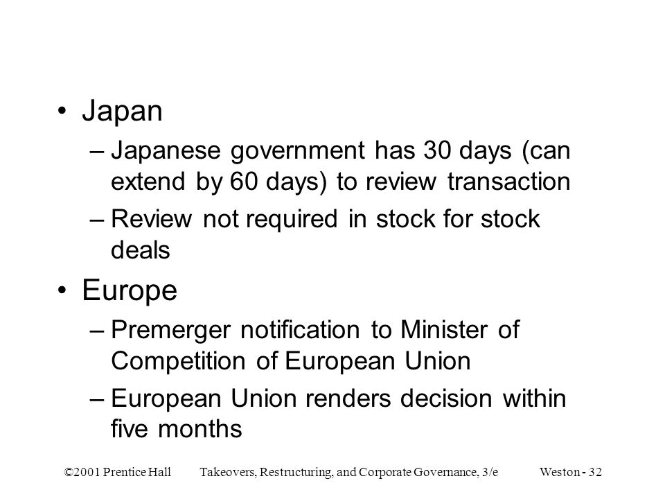 ©2001 Prentice Hall Takeovers, Restructuring, and Corporate Governance, 3/e Weston - 32 Japan –Japanese government has 30 days (can extend by 60 days) to review transaction –Review not required in stock for stock deals Europe –Premerger notification to Minister of Competition of European Union –European Union renders decision within five months