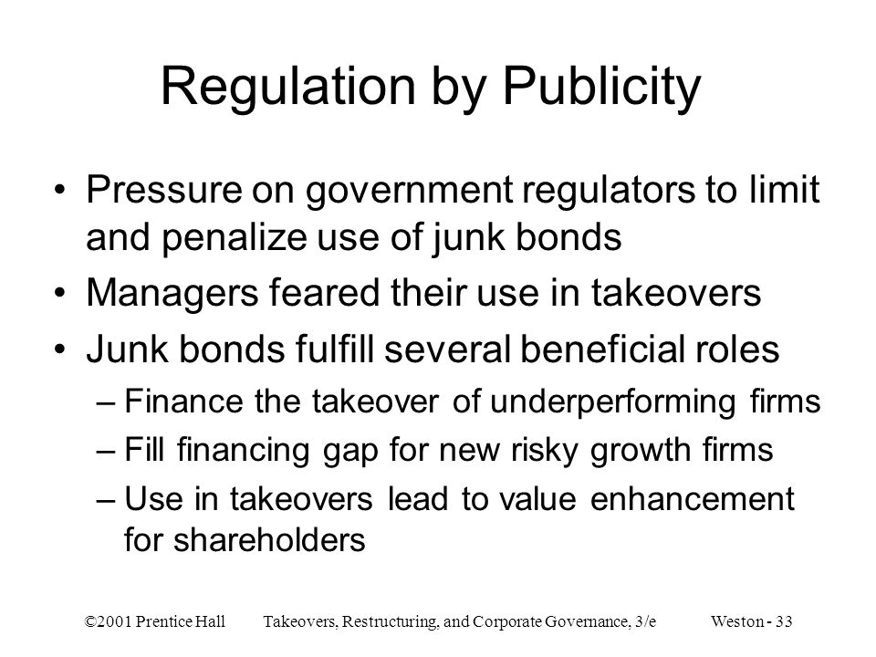 ©2001 Prentice Hall Takeovers, Restructuring, and Corporate Governance, 3/e Weston - 33 Regulation by Publicity Pressure on government regulators to limit and penalize use of junk bonds Managers feared their use in takeovers Junk bonds fulfill several beneficial roles –Finance the takeover of underperforming firms –Fill financing gap for new risky growth firms –Use in takeovers lead to value enhancement for shareholders