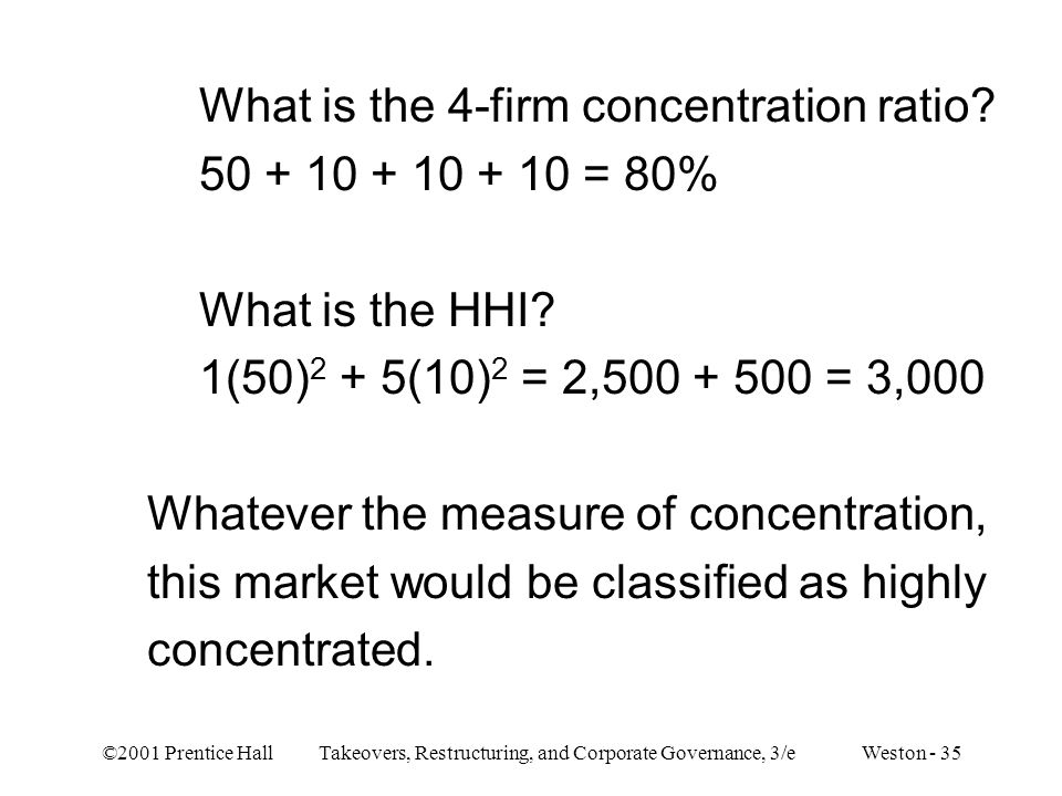 ©2001 Prentice Hall Takeovers, Restructuring, and Corporate Governance, 3/e Weston - 35 What is the 4-firm concentration ratio? 50 + 10 + 10 + 10 = 80