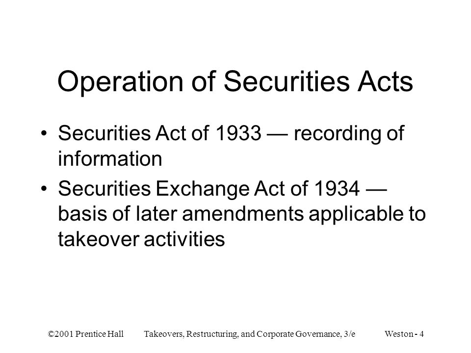 ©2001 Prentice Hall Takeovers, Restructuring, and Corporate Governance, 3/e Weston - 4 Operation of Securities Acts Securities Act of 1933 recording of information Securities Exchange Act of 1934 basis of later amendments applicable to takeover activities