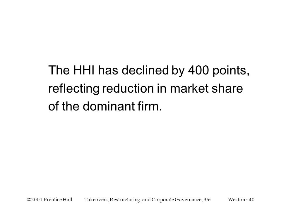 ©2001 Prentice Hall Takeovers, Restructuring, and Corporate Governance, 3/e Weston - 40 The HHI has declined by 400 points, reflecting reduction in market share of the dominant firm.