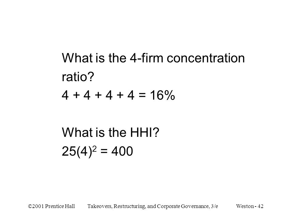 ©2001 Prentice Hall Takeovers, Restructuring, and Corporate Governance, 3/e Weston - 42 What is the 4-firm concentration ratio? 4 + 4 + 4 + 4 = 16% Wh