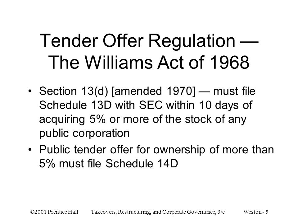 ©2001 Prentice Hall Takeovers, Restructuring, and Corporate Governance, 3/e Weston - 5 Tender Offer Regulation The Williams Act of 1968 Section 13(d) [amended 1970] must file Schedule 13D with SEC within 10 days of acquiring 5% or more of the stock of any public corporation Public tender offer for ownership of more than 5% must file Schedule 14D