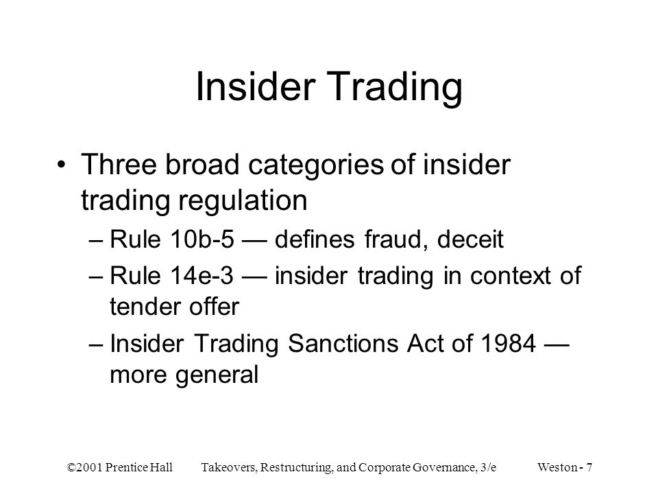 ©2001 Prentice Hall Takeovers, Restructuring, and Corporate Governance, 3/e Weston - 7 Insider Trading Three broad categories of insider trading regul
