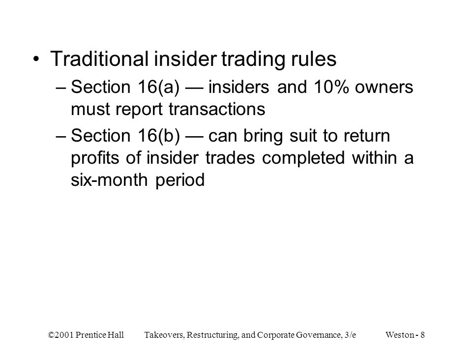 ©2001 Prentice Hall Takeovers, Restructuring, and Corporate Governance, 3/e Weston - 8 Traditional insider trading rules –Section 16(a) insiders and 1