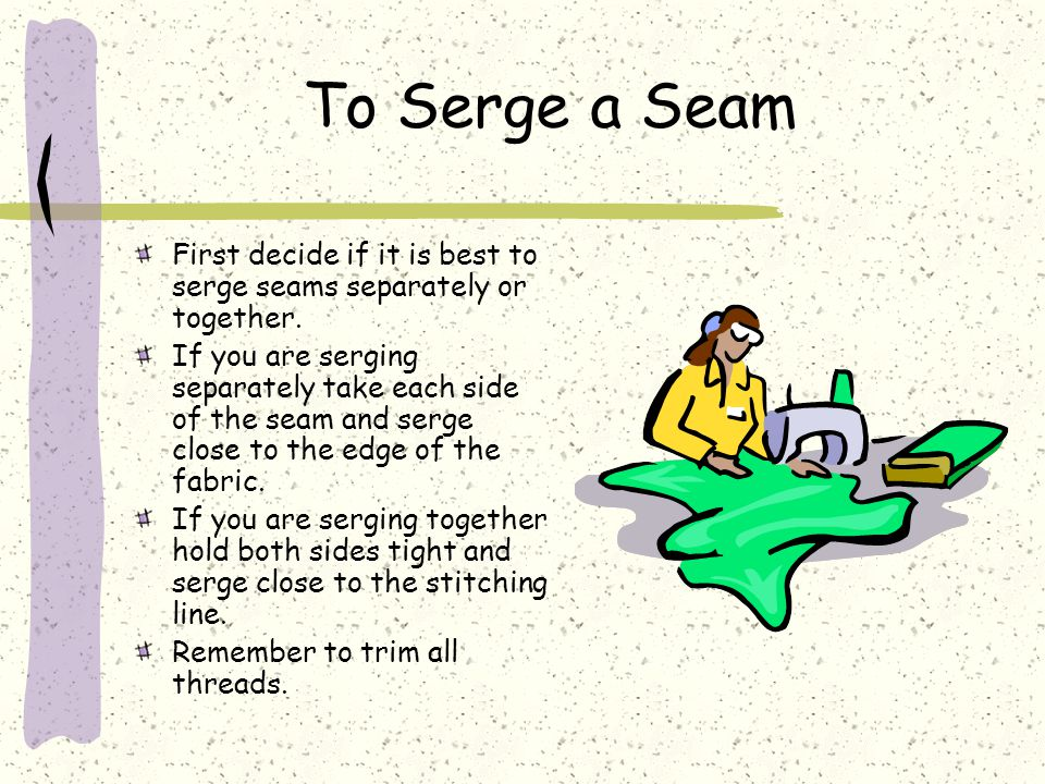 To Serge a Seam First decide if it is best to serge seams separately or together.