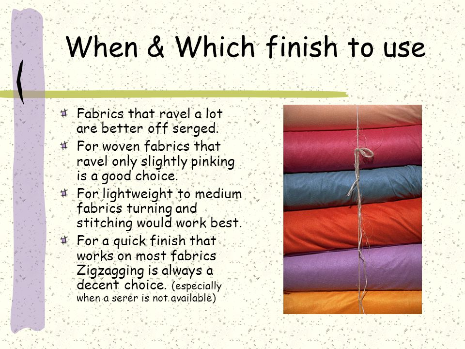 When & Which finish to use Fabrics that ravel a lot are better off serged.
