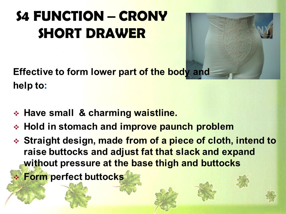 S4 FUNCTION – CRONY SHORT DRAWER Effective to form lower part of the body and help to: Have small & charming waistline. Hold in stomach and improve pa
