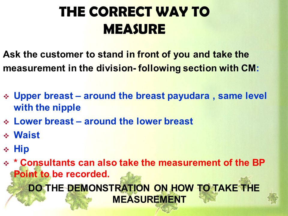 Ask the customer to stand in front of you and take the measurement in the division- following section with CM: Upper breast – around the breast payuda
