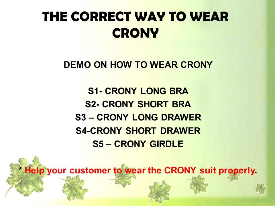 DEMO ON HOW TO WEAR CRONY S1- CRONY LONG BRA S2- CRONY SHORT BRA S3 – CRONY LONG DRAWER S4-CRONY SHORT DRAWER S5 – CRONY GIRDLE * Help your customer t