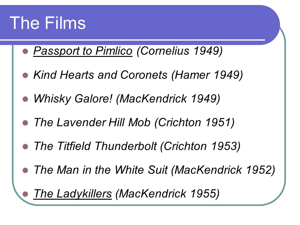 The Films Passport to Pimlico (Cornelius 1949) Kind Hearts and Coronets (Hamer 1949) Whisky Galore.