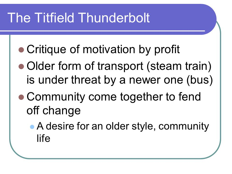 The Titfield Thunderbolt Critique of motivation by profit Older form of transport (steam train) is under threat by a newer one (bus) Community come together to fend off change A desire for an older style, community life