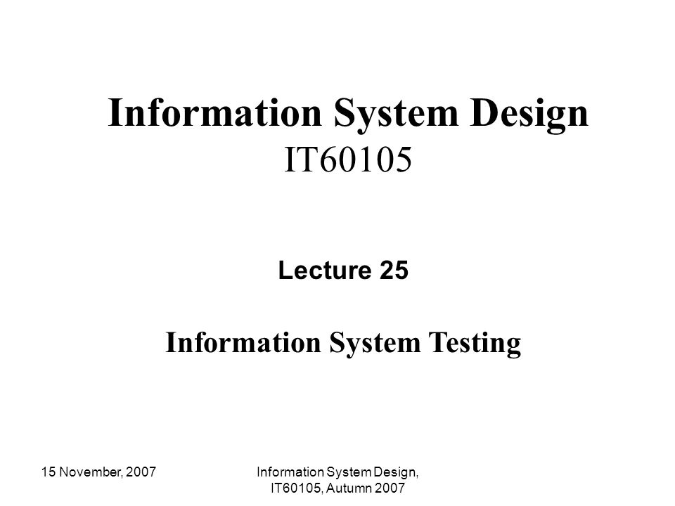 15 November, 2007Information System Design, IT60105, Autumn 2007 Lecture #25 Software testing strategies Unit testing Integration testing System testing Regression testing