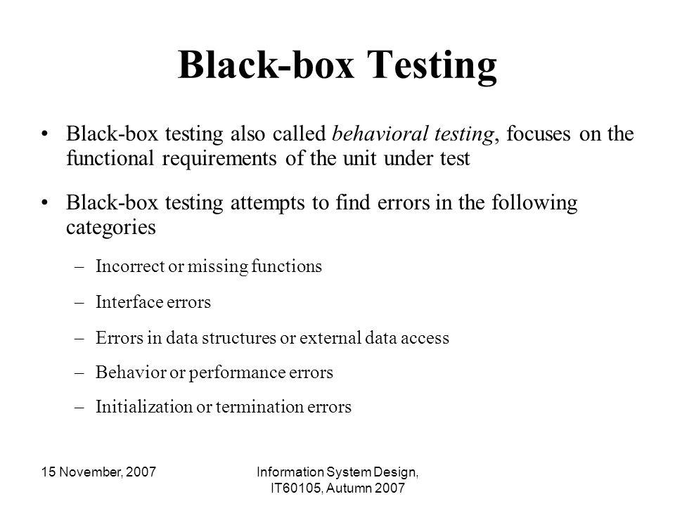 15 November, 2007Information System Design, IT60105, Autumn 2007 Black-box Testing Black-box testing also called behavioral testing, focuses on the fu