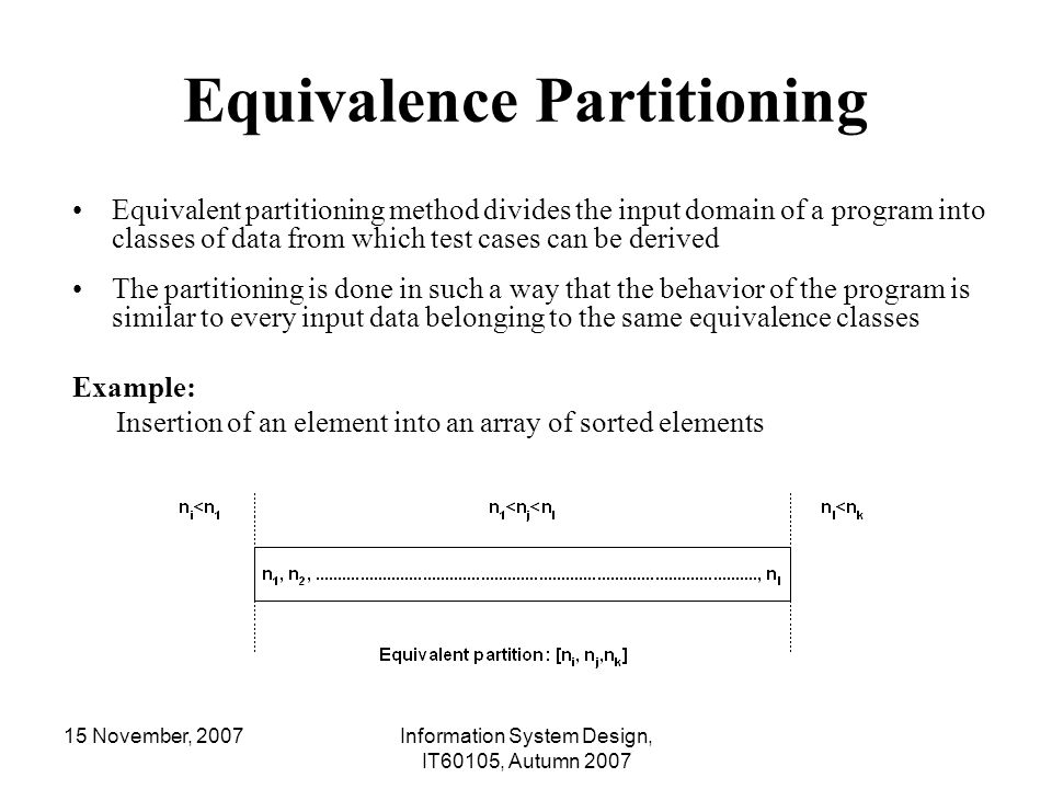 15 November, 2007Information System Design, IT60105, Autumn 2007 Equivalence Partitioning Equivalent partitioning method divides the input domain of a