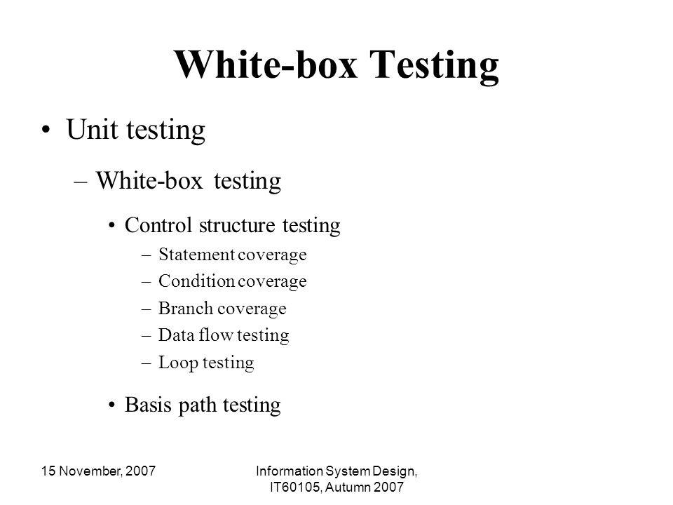 15 November, 2007Information System Design, IT60105, Autumn 2007 White-box Testing Unit testing –White-box testing Control structure testing –Statemen