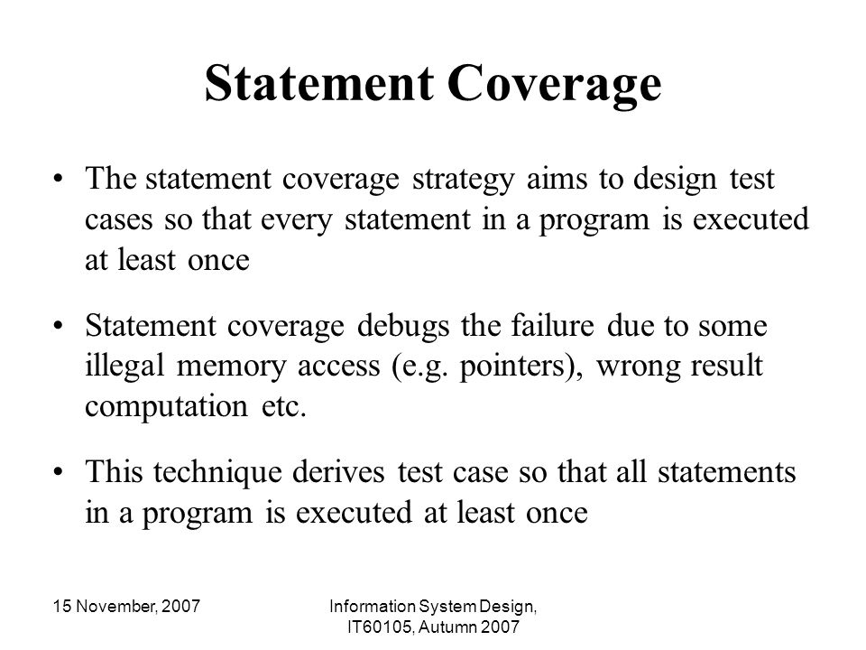 15 November, 2007Information System Design, IT60105, Autumn 2007 Statement Coverage The statement coverage strategy aims to design test cases so that