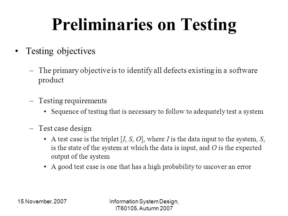 15 November, 2007Information System Design, IT60105, Autumn 2007 Why White-box Testing We have done Black-box testing and the testing ensures that the program requirements have been met or not –Black-box testing discovers errors but not the sources of the errors –Black-box testing may not be exhaustive to uncover certain errors ( such as, incorrect assumption, logical errors, typographical errors etc.)