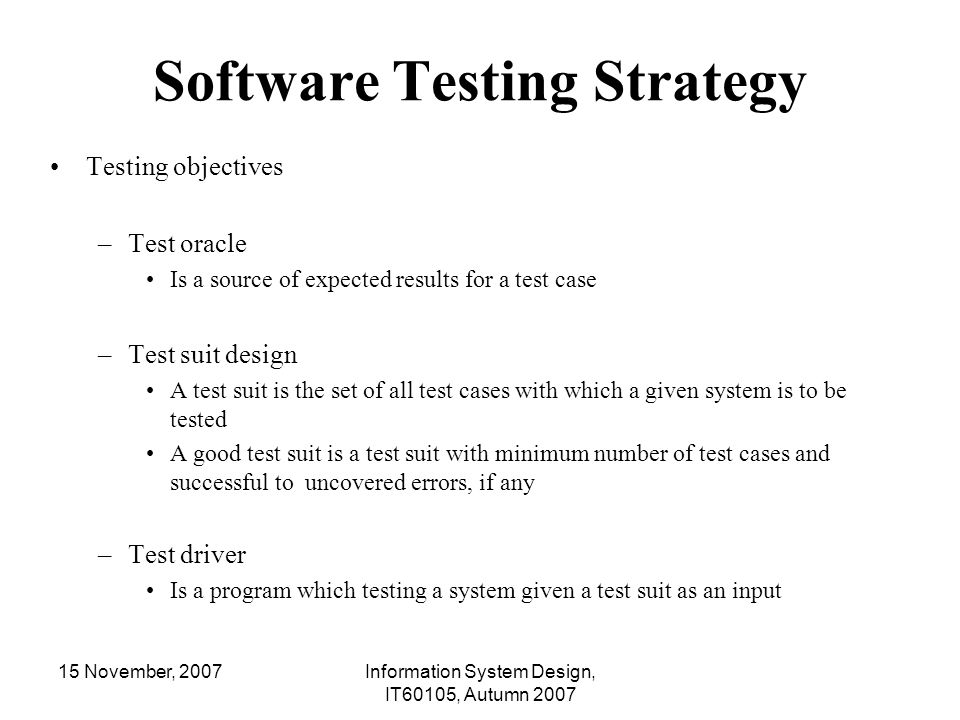 15 November, 2007Information System Design, IT60105, Autumn 2007 Requirement of Unit Testing Caller module or called module may not be available during the test of the unit under test Driver – dummy for caller procedure Stub – dummy for called procedure Driver and stub are to simulate the behavior of actual caller and called procedures