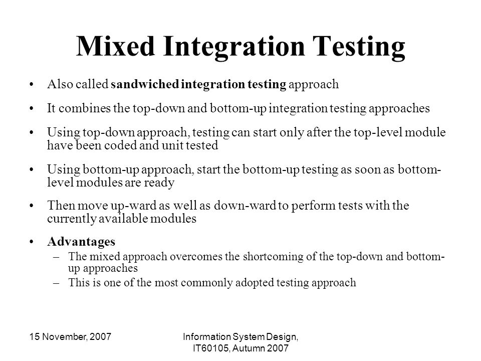 15 November, 2007Information System Design, IT60105, Autumn 2007 Mixed Integration Testing Also called sandwiched integration testing approach It comb