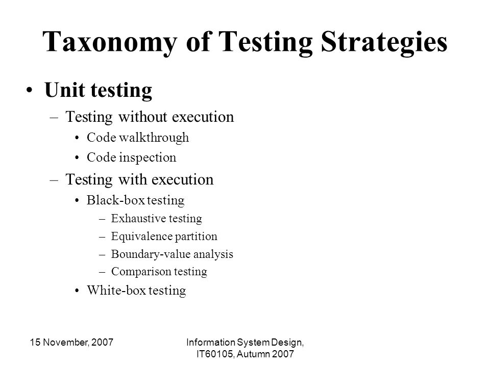 15 November, 2007Information System Design, IT60105, Autumn 2007 Taxonomy of Testing Strategies Unit testing (Contd..) –Testing with execution Black-box testing White-box testing –Control structure testing »Statement coverage »Condition coverage »Branch coverage »Data-flow testing »Loop testing –Basis path testing –Mutation testing