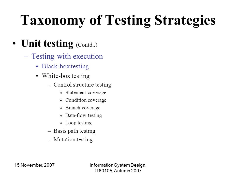 15 November, 2007Information System Design, IT60105, Autumn 2007 Mixed Integration Testing Also called sandwiched integration testing approach It combines the top-down and bottom-up integration testing approaches Using top-down approach, testing can start only after the top-level module have been coded and unit tested Using bottom-up approach, start the bottom-up testing as soon as bottom- level modules are ready Then move up-ward as well as down-ward to perform tests with the currently available modules Advantages –The mixed approach overcomes the shortcoming of the top-down and bottom- up approaches –This is one of the most commonly adopted testing approach