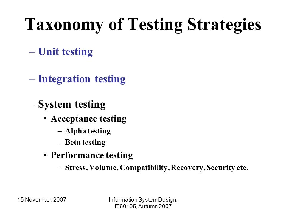 15 November, 2007Information System Design, IT60105, Autumn 2007 Branch Coverage Testing int GCD(int x, int y) { 1 while (x != y) { 2 if (x>y) then 3 x=x-y; 4 else y=y-x; 5 } 6return x; } Branch 1: [x = 5, y = 3] [x = 3, y = 5] [x = 3, y = 3] Branch 2: [x = 5, y = 3] (true) [x = 3, y = 5] (false)