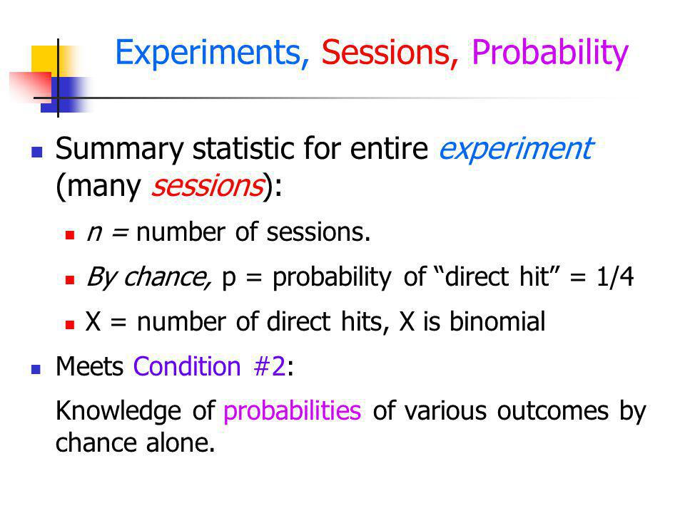 Experiments, Sessions, Probability Summary statistic for entire experiment (many sessions): n = number of sessions. By chance, p = probability of dire