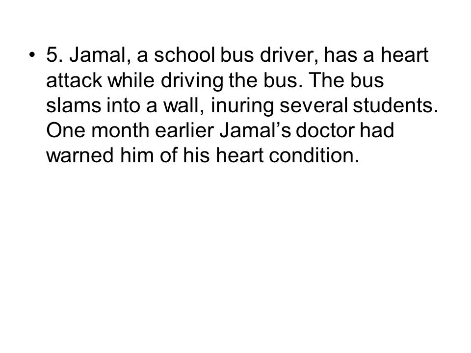5.Jamal, a school bus driver, has a heart attack while driving the bus.
