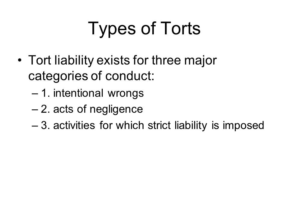 Types of Torts Tort liability exists for three major categories of conduct: –1.