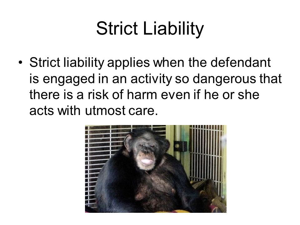 Strict Liability Strict liability applies when the defendant is engaged in an activity so dangerous that there is a risk of harm even if he or she acts with utmost care.