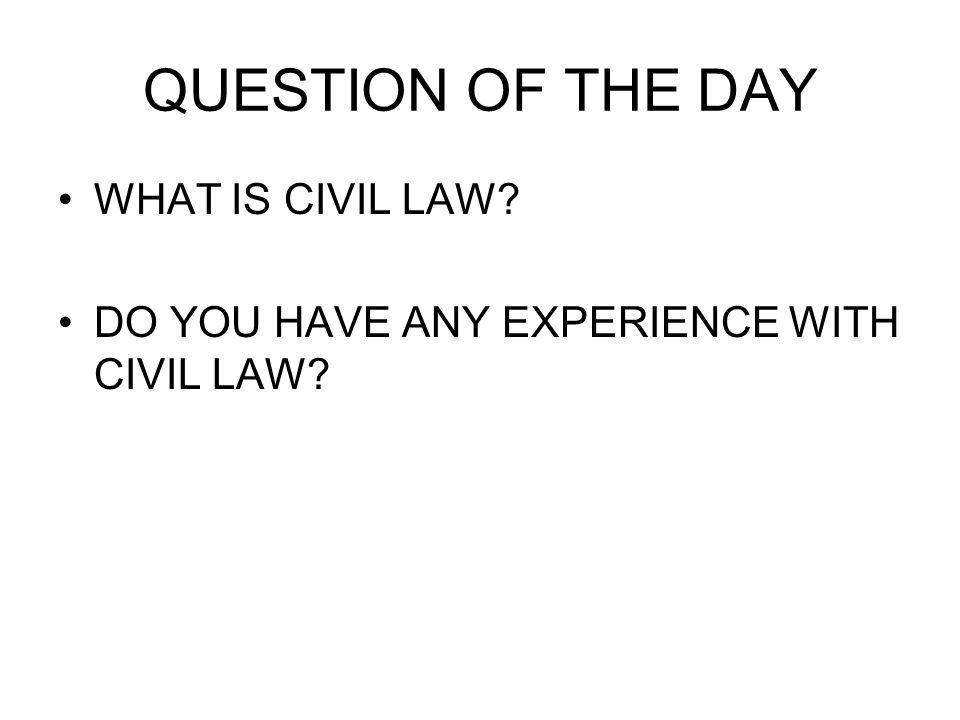 QUESTION OF THE DAY WHAT IS CIVIL LAW? DO YOU HAVE ANY EXPERIENCE WITH CIVIL LAW?