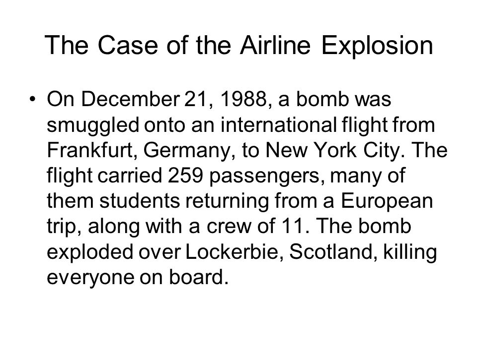 The Case of the Airline Explosion On December 21, 1988, a bomb was smuggled onto an international flight from Frankfurt, Germany, to New York City.