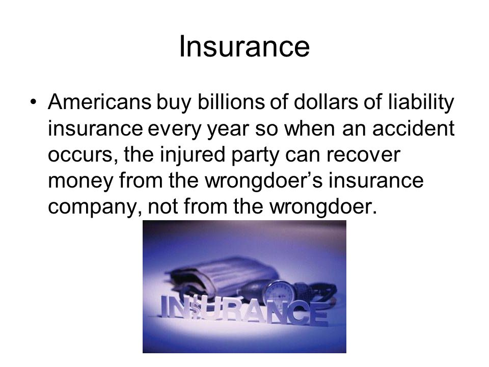 Insurance Americans buy billions of dollars of liability insurance every year so when an accident occurs, the injured party can recover money from the wrongdoers insurance company, not from the wrongdoer.