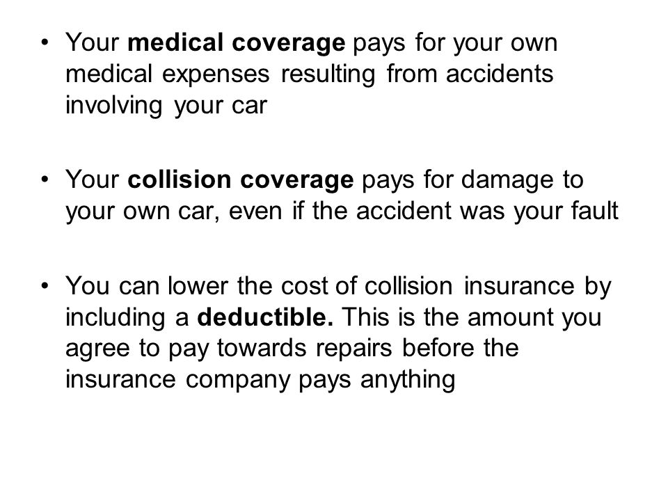 Your medical coverage pays for your own medical expenses resulting from accidents involving your car Your collision coverage pays for damage to your own car, even if the accident was your fault You can lower the cost of collision insurance by including a deductible.