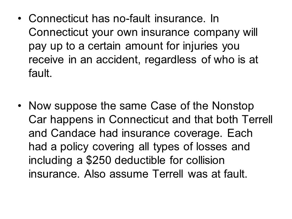 Connecticut has no-fault insurance. In Connecticut your own insurance company will pay up to a certain amount for injuries you receive in an accident,