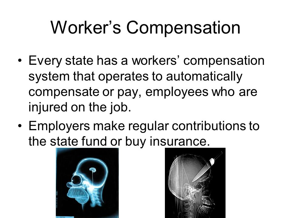 Workers Compensation Every state has a workers compensation system that operates to automatically compensate or pay, employees who are injured on the job.