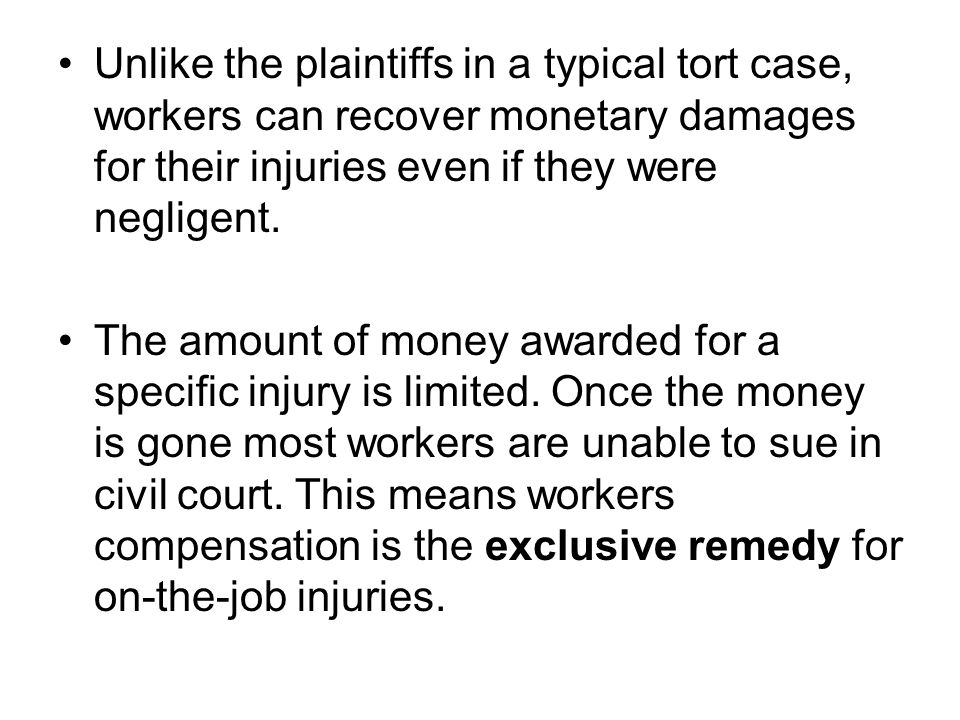 Unlike the plaintiffs in a typical tort case, workers can recover monetary damages for their injuries even if they were negligent.