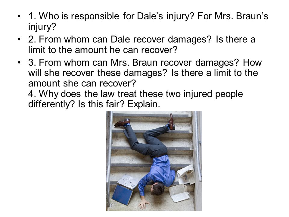 1.Who is responsible for Dales injury. For Mrs. Brauns injury.