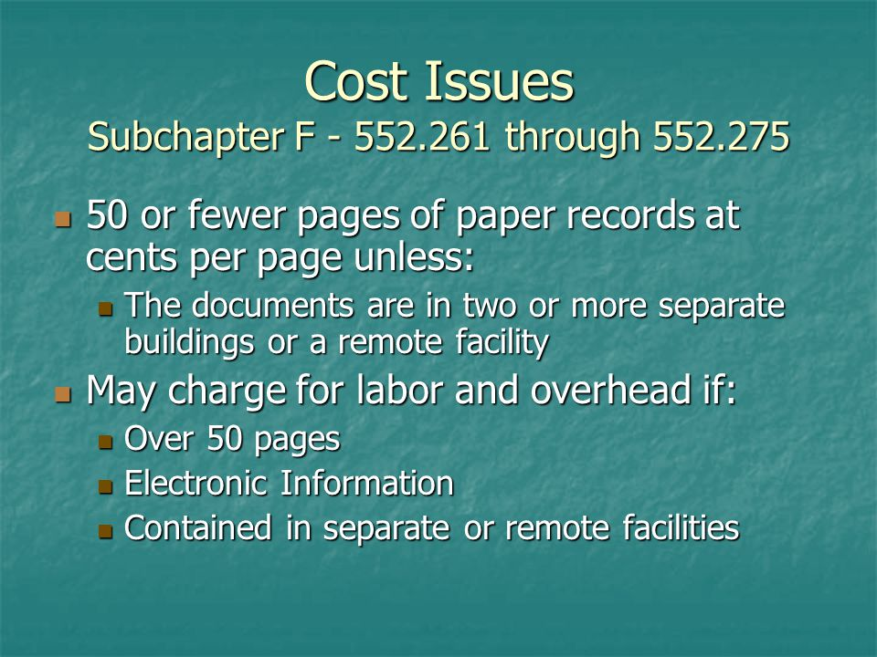 Cost Issues Subchapter F through or fewer pages of paper records at cents per page unless: 50 or fewer pages of paper records at cents per page unless: The documents are in two or more separate buildings or a remote facility The documents are in two or more separate buildings or a remote facility May charge for labor and overhead if: May charge for labor and overhead if: Over 50 pages Over 50 pages Electronic Information Electronic Information Contained in separate or remote facilities Contained in separate or remote facilities
