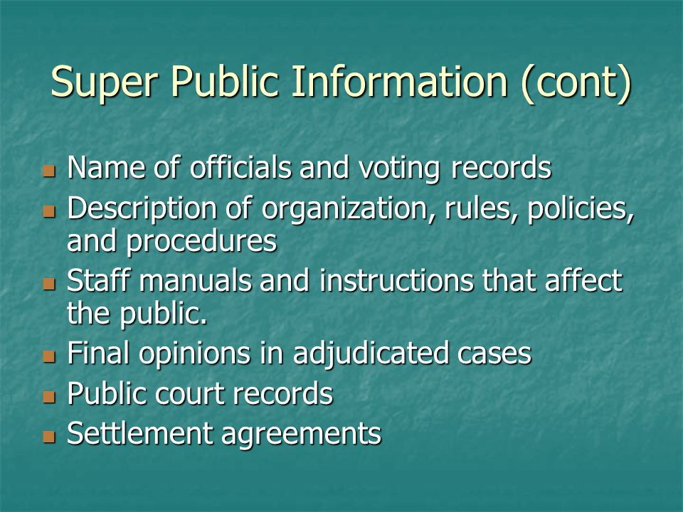 Super Public Information (cont) Name of officials and voting records Name of officials and voting records Description of organization, rules, policies, and procedures Description of organization, rules, policies, and procedures Staff manuals and instructions that affect the public.