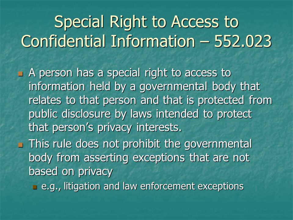 Special Right to Access to Confidential Information – A person has a special right to access to information held by a governmental body that relates to that person and that is protected from public disclosure by laws intended to protect that persons privacy interests.