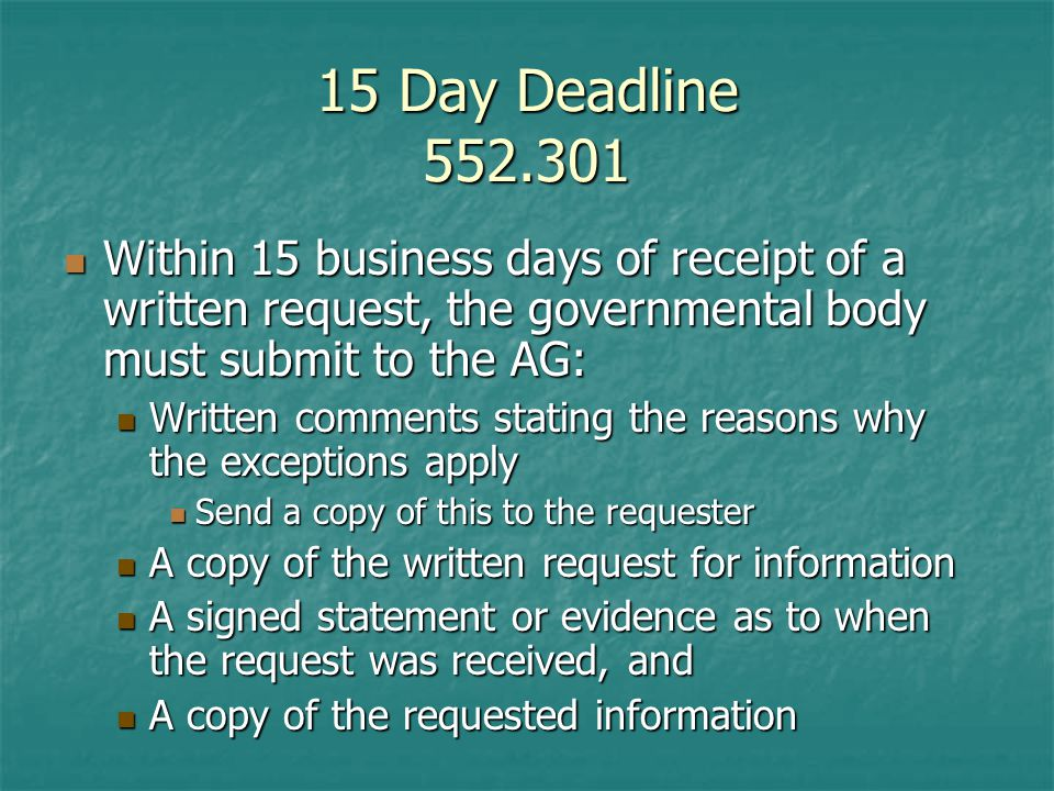 15 Day Deadline Within 15 business days of receipt of a written request, the governmental body must submit to the AG: Within 15 business days of receipt of a written request, the governmental body must submit to the AG: Written comments stating the reasons why the exceptions apply Written comments stating the reasons why the exceptions apply Send a copy of this to the requester Send a copy of this to the requester A copy of the written request for information A copy of the written request for information A signed statement or evidence as to when the request was received, and A signed statement or evidence as to when the request was received, and A copy of the requested information A copy of the requested information