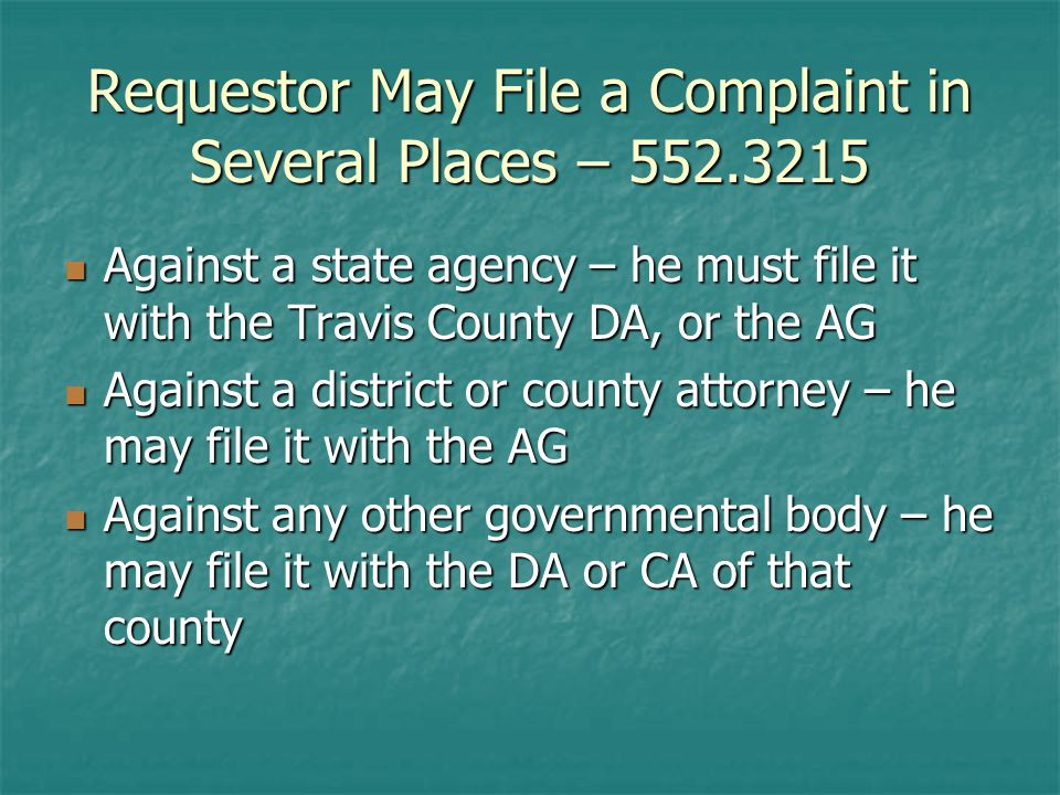 Requestor May File a Complaint in Several Places – Against a state agency – he must file it with the Travis County DA, or the AG Against a state agency – he must file it with the Travis County DA, or the AG Against a district or county attorney – he may file it with the AG Against a district or county attorney – he may file it with the AG Against any other governmental body – he may file it with the DA or CA of that county Against any other governmental body – he may file it with the DA or CA of that county