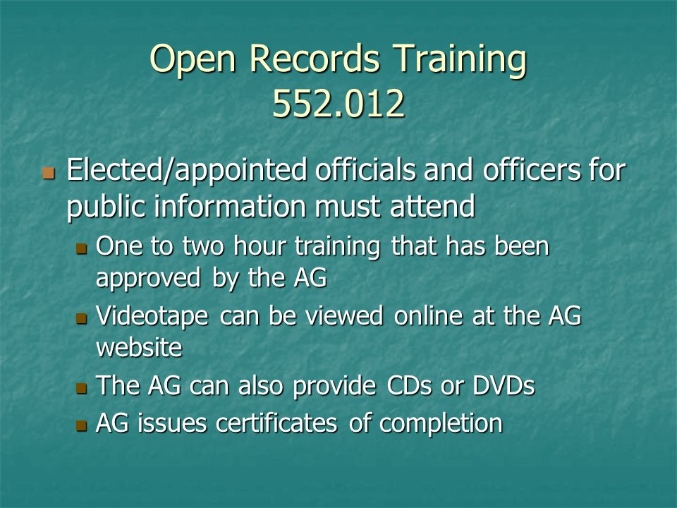 Open Records Training Elected/appointed officials and officers for public information must attend Elected/appointed officials and officers for public information must attend One to two hour training that has been approved by the AG One to two hour training that has been approved by the AG Videotape can be viewed online at the AG website Videotape can be viewed online at the AG website The AG can also provide CDs or DVDs The AG can also provide CDs or DVDs AG issues certificates of completion AG issues certificates of completion
