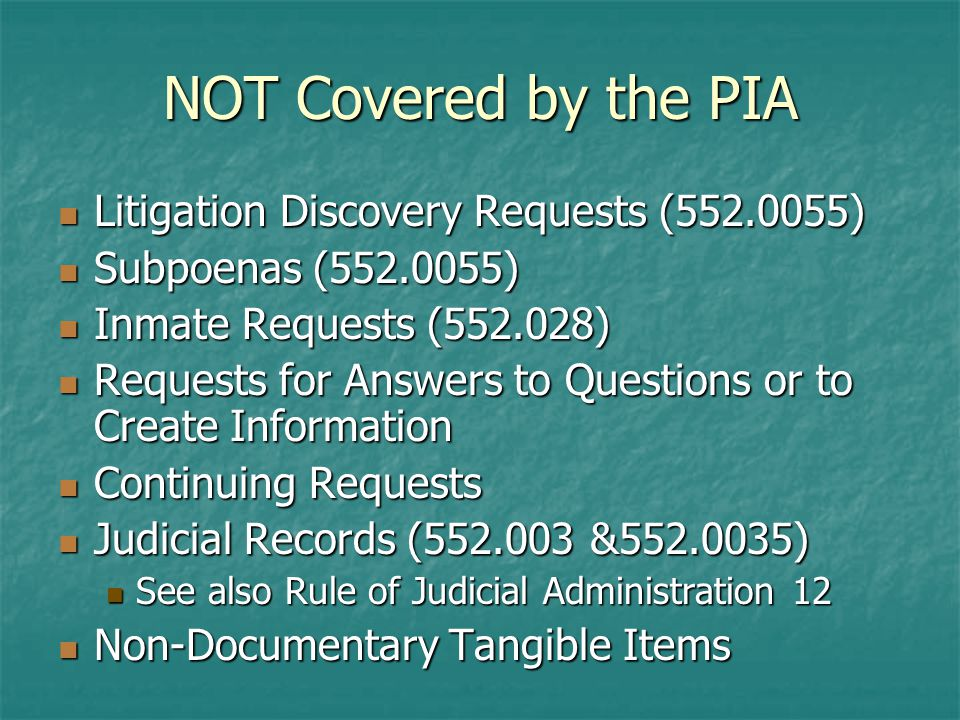 NOT Covered by the PIA Litigation Discovery Requests ( ) Litigation Discovery Requests ( ) Subpoenas ( ) Subpoenas ( ) Inmate Requests ( ) Inmate Requests ( ) Requests for Answers to Questions or to Create Information Requests for Answers to Questions or to Create Information Continuing Requests Continuing Requests Judicial Records ( & ) Judicial Records ( & ) See also Rule of Judicial Administration 12 See also Rule of Judicial Administration 12 Non-Documentary Tangible Items Non-Documentary Tangible Items