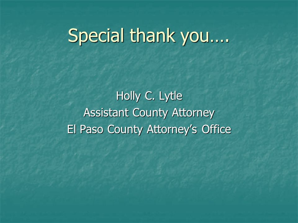Special thank you…. Holly C. Lytle Assistant County Attorney El Paso County Attorneys Office