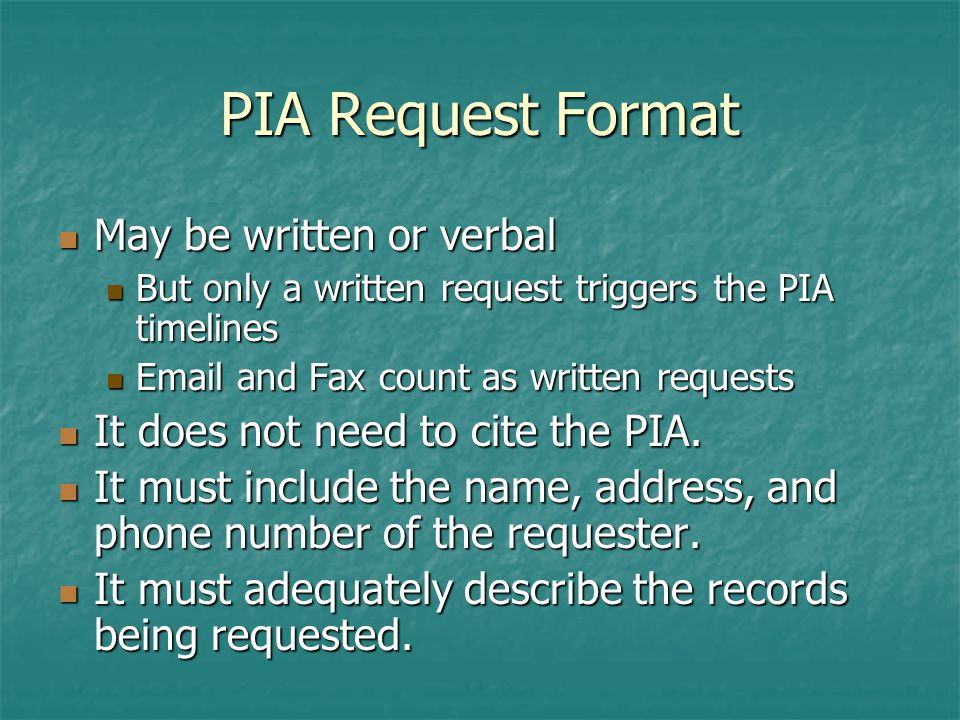 PIA Request Format May be written or verbal May be written or verbal But only a written request triggers the PIA timelines But only a written request triggers the PIA timelines  and Fax count as written requests  and Fax count as written requests It does not need to cite the PIA.